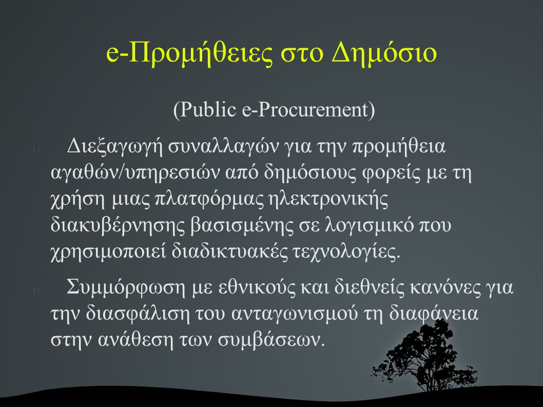 e-Προμήθειες στο Δημόσιο (Public e-Procurement) Διεξαγωγή συναλλαγών για την προμήθεια αγαθών/υπηρεσιών από δημόσιους φορείς με τη χρήση μιας πλατφόρμας ηλεκτρονικής διακυβέρνησης βασισμένης σε λογισμικό που χρησιμοποιεί διαδικτυακές τεχνολογίες.