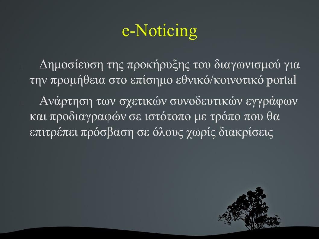 e-Noticing Δημοσίευση της προκήρυξης του διαγωνισμού για την προμήθεια στο επίσημο εθνικό/κοινοτικό portal Ανάρτηση των σχετικών συνοδευτικών εγγράφων και προδιαγραφών σε ιστότοπο με τρόπο που θα επιτρέπει πρόσβαση σε όλους χωρίς διακρίσεις
