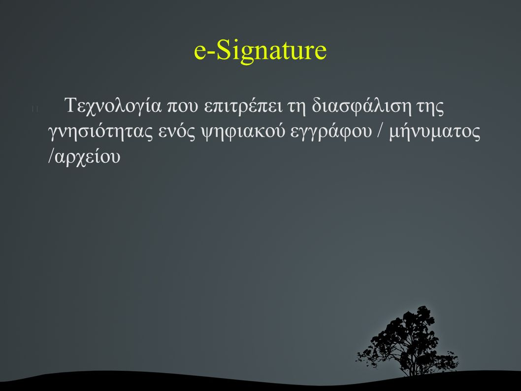 e-Signature Τεχνολογία που επιτρέπει τη διασφάλιση της γνησιότητας ενός ψηφιακού εγγράφου / μήνυματος /αρχείου
