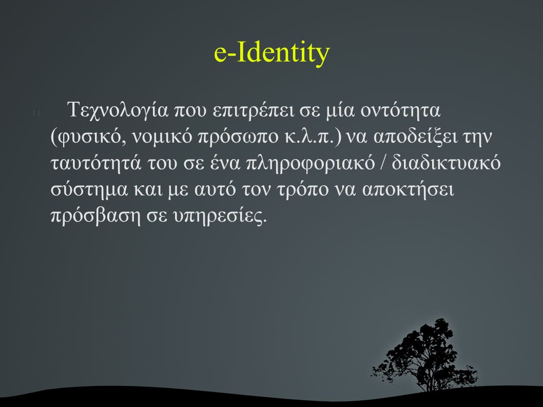 e-Identity Τεχνολογία που επιτρέπει σε μία οντότητα (φυσικό, νομικό πρόσωπο κ.λ.π.) να αποδείξει την ταυτότητά του σε ένα πληροφοριακό / διαδικτυακό σύστημα και με αυτό τον τρόπο να αποκτήσει πρόσβαση σε υπηρεσίες.