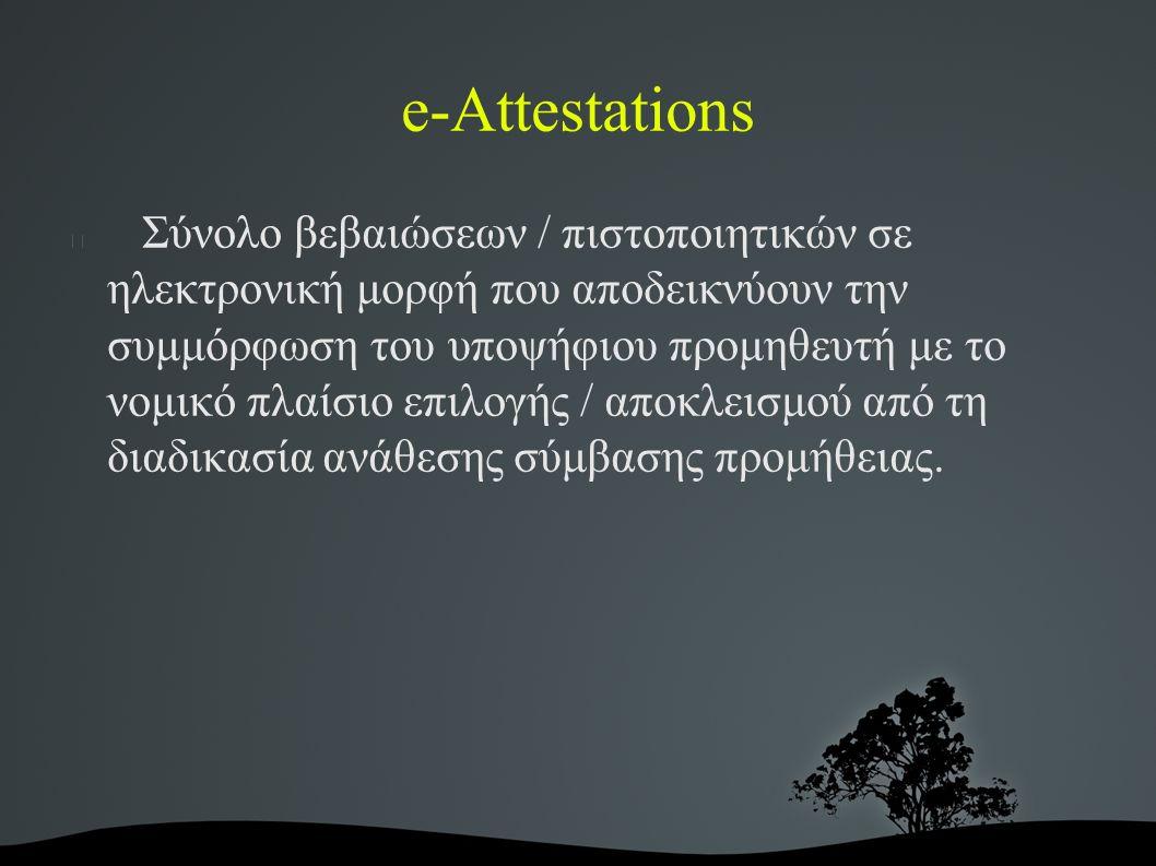 e-Attestations Σύνολο βεβαιώσεων / πιστοποιητικών σε ηλεκτρονική μορφή που αποδεικνύουν την συμμόρφωση του υποψήφιου προμηθευτή με το νομικό πλαίσιο επιλογής / αποκλεισμού από τη διαδικασία ανάθεσης σύμβασης προμήθειας.