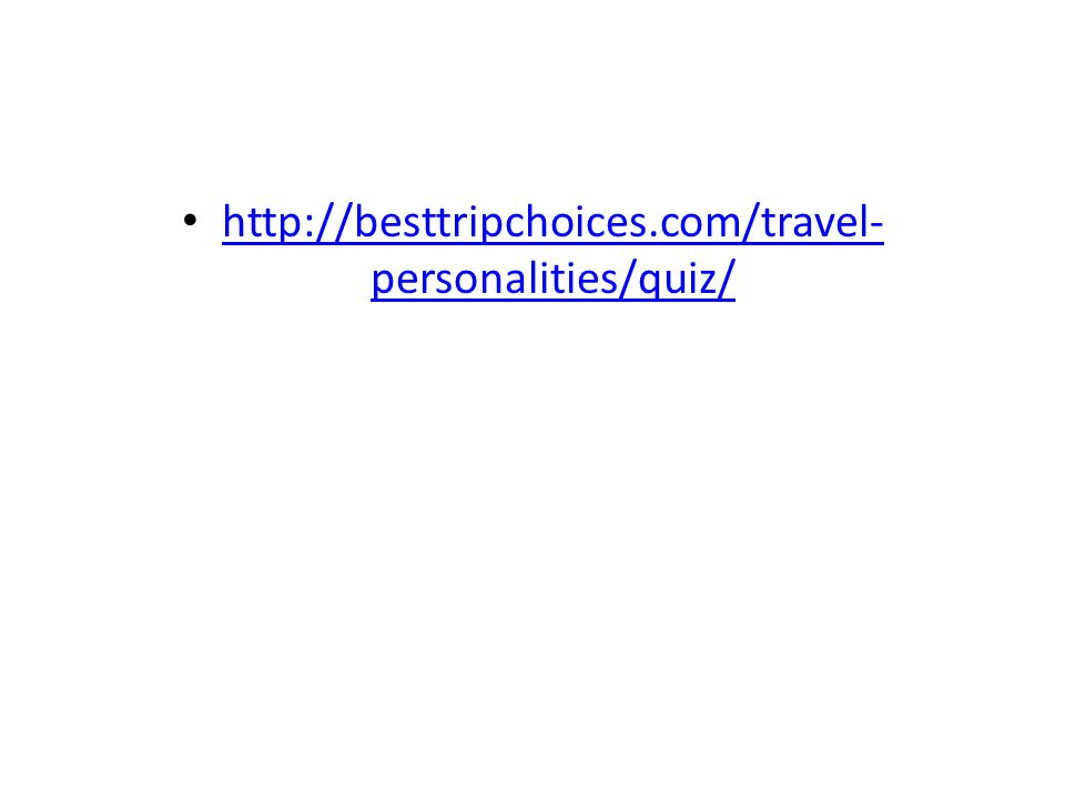 http://besttripchoices.com/travel- personalities/quiz/ http://besttripchoices.com/travel- personalities/quiz/