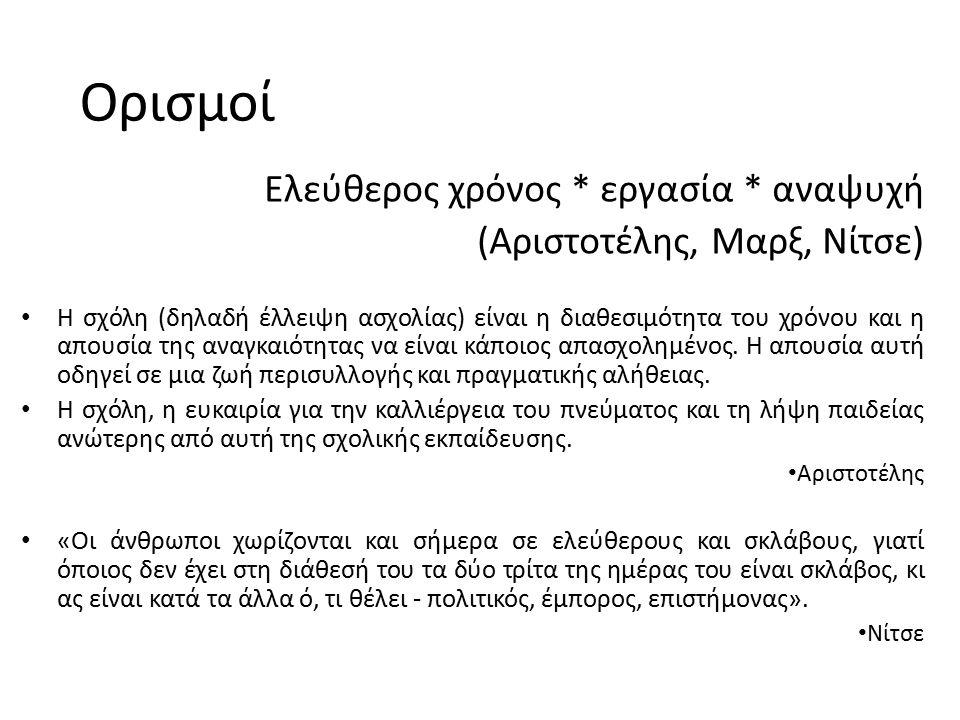 Ορισμοί Ελεύθερος χρόνος * εργασία * αναψυχή (Αριστοτέλης, Μαρξ, Νίτσε) H σχόλη (δηλαδή έλλειψη ασχολίας) είναι η διαθεσιμότητα του χρόνου και η απουσ