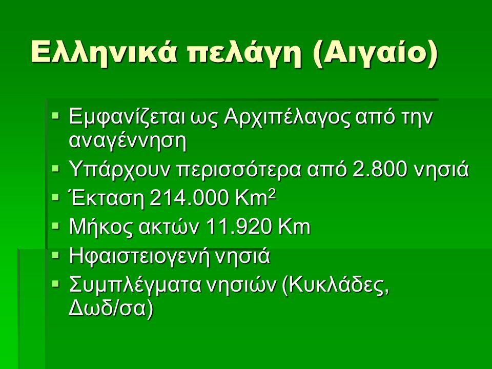 Ελληνικά πελάγη (Αιγαίο)  Εμφανίζεται ως Αρχιπέλαγος από την αναγέννηση  Υπάρχουν περισσότερα από 2.800 νησιά  Έκταση 214.000 Km 2  Μήκος ακτών 11.920 Km  Ηφαιστειογενή νησιά  Συμπλέγματα νησιών (Κυκλάδες, Δωδ/σα)