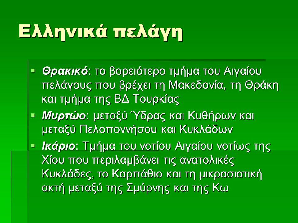 Ελληνικά πελάγη  Θρακικό: το βορειότερο τμήμα του Αιγαίου πελάγους που βρέχει τη Μακεδονία, τη Θράκη και τμήμα της ΒΔ Τουρκίας  Μυρτώο: μεταξύ Ύδρας και Κυθήρων και μεταξύ Πελοποννήσου και Κυκλάδων  Ικάριο: Τμήμα του νοτίου Αιγαίου νοτίως της Χίου που περιλαμβάνει τις ανατολικές Κυκλάδες, το Καρπάθιο και τη μικρασιατική ακτή μεταξύ της Σμύρνης και της Κω
