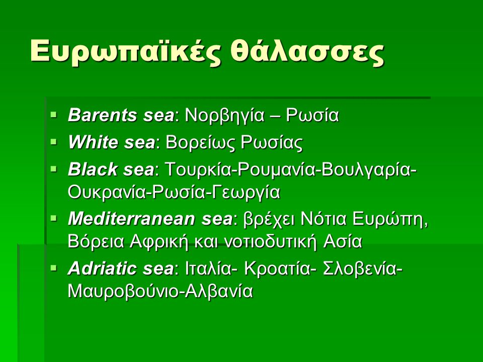 Ευρωπαϊκές θάλασσες  Barents sea: Νορβηγία – Ρωσία  White sea: Βορείως Ρωσίας  Black sea: Τουρκία-Ρουμανία-Βουλγαρία- Ουκρανία-Ρωσία-Γεωργία  Mediterranean sea: βρέχει Νότια Ευρώπη, Βόρεια Αφρική και νοτιοδυτική Ασία  Adriatic sea: Ιταλία- Κροατία- Σλοβενία- Μαυροβούνιο-Αλβανία