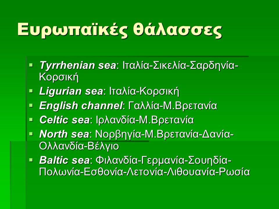 Ευρωπαϊκές θάλασσες  Tyrrhenian sea: Ιταλία-Σικελία-Σαρδηνία- Κορσική  Ligurian sea: Ιταλία-Κορσική  English channel: Γαλλία-Μ.Βρετανία  Celtic sea: Ιρλανδία-Μ.Βρετανία  North sea: Νορβηγία-Μ.Βρετανία-Δανία- Ολλανδία-Βέλγιο  Βaltic sea: Φιλανδία-Γερμανία-Σουηδία- Πολωνία-Εσθονία-Λετονία-Λιθουανία-Ρωσία