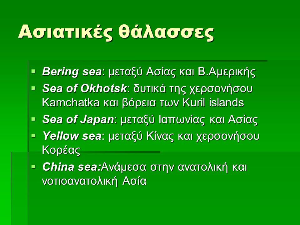 Ασιατικές θάλασσες  Bering sea: μεταξύ Ασίας και Β.Αμερικής  Sea of Okhotsk: δυτικά της χερσονήσου Kamchatka και βόρεια των Kuril islands  Sea of Japan: μεταξύ Ιαπωνίας και Ασίας  Yellow sea: μεταξύ Κίνας και χερσονήσου Κορέας  China sea:Ανάμεσα στην ανατολική και νοτιοανατολική Ασία