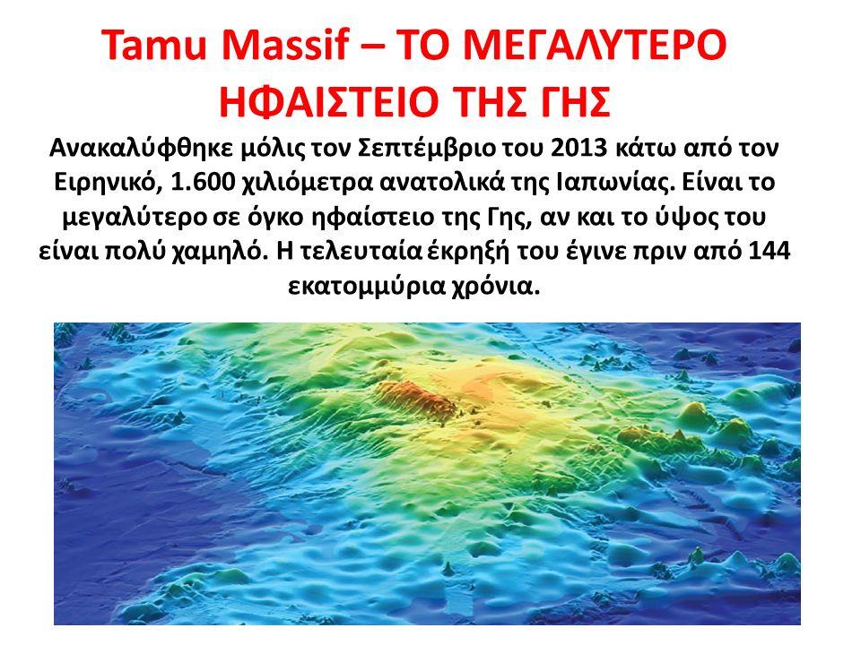 Tamu Massif – ΤΟ ΜΕΓΑΛΥΤΕΡΟ ΗΦΑΙΣΤΕΙΟ ΤΗΣ ΓΗΣ Ανακαλύφθηκε μόλις τον Σεπτέμβριο του 2013 κάτω από τον Ειρηνικό, 1.600 χιλιόμετρα ανατολικά της Ιαπωνία