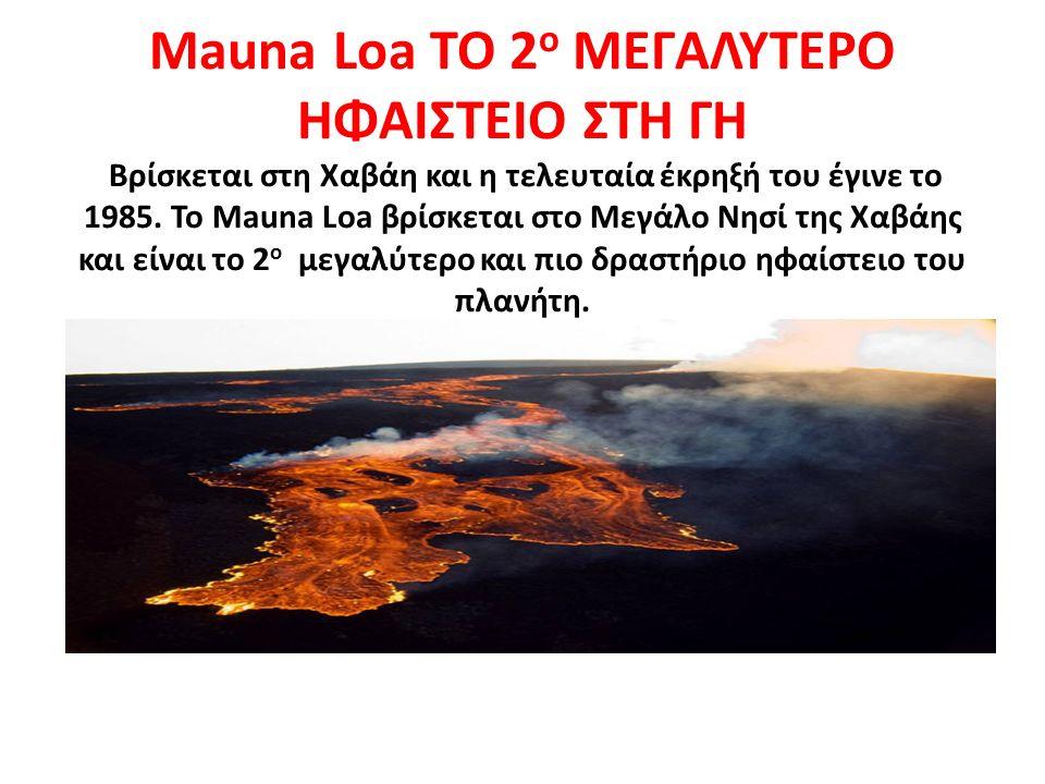 Mauna Loa ΤΟ 2 ο ΜΕΓΑΛΥΤΕΡΟ ΗΦΑΙΣΤΕΙΟ ΣΤΗ ΓΗ Βρίσκεται στη Χαβάη και η τελευταία έκρηξή του έγινε το 1985. Το Mauna Loa βρίσκεται στο Μεγάλο Νησί της