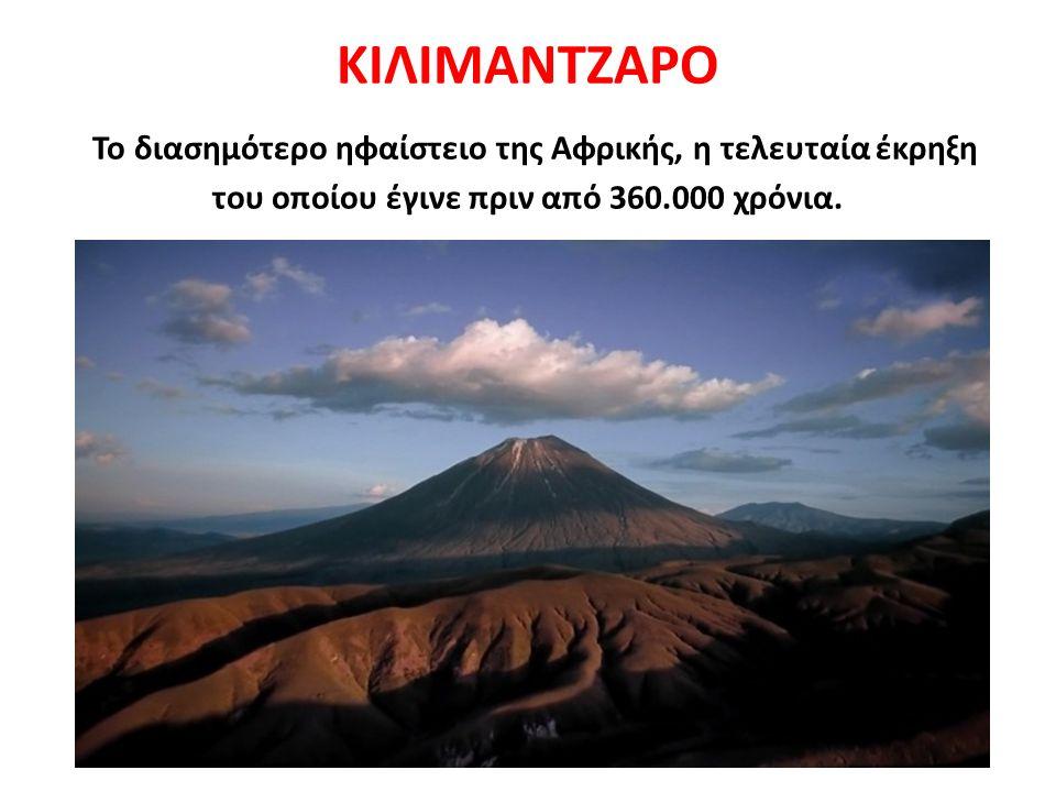 ΚΙΛΙΜΑΝΤΖΑΡΟ Το διασημότερο ηφαίστειο της Αφρικής, η τελευταία έκρηξη του οποίου έγινε πριν από 360.000 χρόνια.