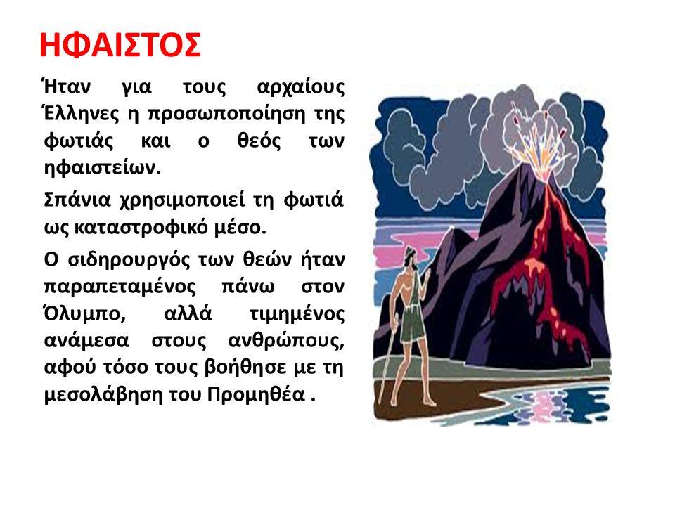 ΗΦΑΙΣΤΟΣ Ήταν για τους αρχαίους Έλληνες η προσωποποίηση της φωτιάς και ο θεός των ηφαιστείων. Σπάνια χρησιμοποιεί τη φωτιά ως καταστροφικό μέσο. Ο σιδ