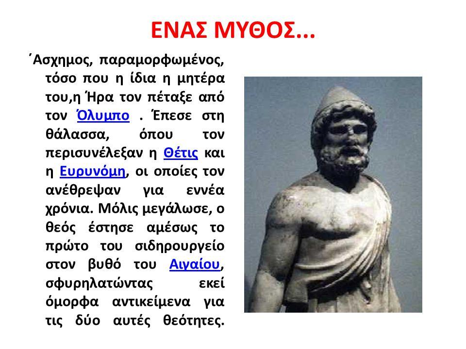 ΕΝΑΣ ΜΥΘΟΣ... ΄Aσχημος, παραμορφωμένος, τόσο που η ίδια η μητέρα του,η Ήρα τον πέταξε από τον Όλυμπο. Έπεσε στη θάλασσα, όπου τον περισυνέλεξαν η Θέτι