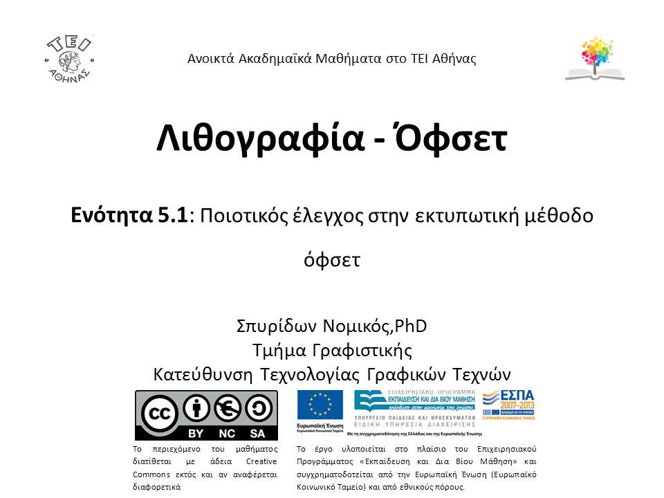 Λιθογραφία - Όφσετ Ενότητα 5.1: Ποιοτικός έλεγχος στην εκτυπωτική μέθοδο όφσετ Σπυρίδων Νομικός,PhD Τμήμα Γραφιστικής Κατεύθυνση Τεχνολογίας Γραφικών Τεχνών Ανοικτά Ακαδημαϊκά Μαθήματα στο ΤΕΙ Αθήνας Το περιεχόμενο του μαθήματος διατίθεται με άδεια Creative Commons εκτός και αν αναφέρεται διαφορετικά Το έργο υλοποιείται στο πλαίσιο του Επιχειρησιακού Προγράμματος «Εκπαίδευση και Δια Βίου Μάθηση» και συγχρηματοδοτείται από την Ευρωπαϊκή Ένωση (Ευρωπαϊκό Κοινωνικό Ταμείο) και από εθνικούς πόρους.