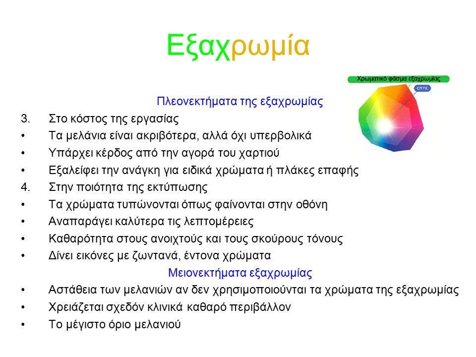 Εξαχρωμία Πλεονεκτήματα της εξαχρωμίας 3.Στο κόστος της εργασίας Τα μελάνια είναι ακριβότερα, αλλά όχι υπερβολικά Υπάρχει κέρδος από την αγορά του χαρτιού Εξαλείφει την ανάγκη για ειδικά χρώματα ή πλάκες επαφής 4.Στην ποιότητα της εκτύπωσης Τα χρώματα τυπώνονται όπως φαίνονται στην οθόνη Αναπαράγει καλύτερα τις λεπτομέρειες Καθαρότητα στους ανοιχτούς και τους σκούρους τόνους Δίνει εικόνες με ζωντανά, έντονα χρώματα Μειονεκτήματα εξαχρωμίας Αστάθεια των μελανιών αν δεν χρησιμοποιούνται τα χρώματα της εξαχρωμίας Χρειάζεται σχεδόν κλινικά καθαρό περιβάλλον Το μέγιστο όριο μελανιού