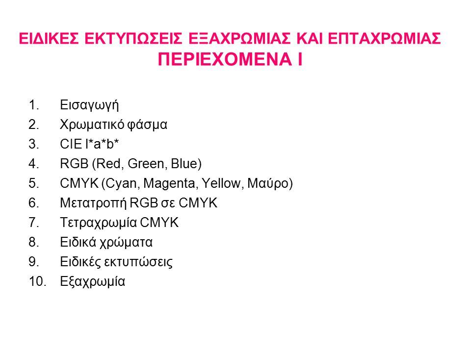 EIΔΙΚΕΣ ΕΚΤΥΠΩΣΕΙΣ ΕΞΑΧΡΩΜΙΑΣ ΚΑΙ ΕΠΤΑΧΡΩΜΙΑΣ ΠΕΡΙΕΧΟΜΕΝΑ Ι 1.Εισαγωγή 2.Χρωματικό φάσμα 3.CIE l*a*b* 4.RGB (Red, Green, Blue) 5.CMYK (Cyan, Magenta, Yellow, Μαύρο) 6.Μετατροπή RGB σε CMYK 7.Τετραχρωμία CMYK 8.Ειδικά χρώματα 9.Ειδικές εκτυπώσεις 10.Εξαχρωμία