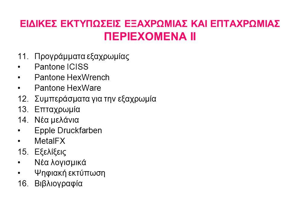 EIΔΙΚΕΣ ΕΚΤΥΠΩΣΕΙΣ ΕΞΑΧΡΩΜΙΑΣ ΚΑΙ ΕΠΤΑΧΡΩΜΙΑΣ ΠΕΡΙΕΧΟΜΕΝΑ ΙΙ 11.Προγράμματα εξαχρωμίας Pantone ICISS Pantone HexWrench Pantone HexWare 12.Συμπεράσματα για την εξαχρωμία 13.Επταχρωμία 14.Νέα μελάνια Epple Druckfarben MetalFX 15.Εξελίξεις Νέα λογισμικά Ψηφιακή εκτύπωση 16.Βιβλιογραφία