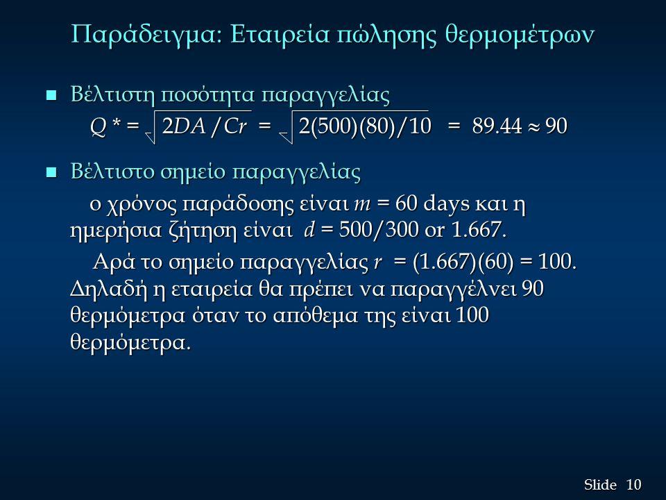 10 Slide Παράδειγμα: Εταιρεία πώλησης θερμομέτρων n Βέλτιστη ποσότητα παραγγελίας Q * = 2 DA / Cr = 2(500)(80)/10 = 89.44  90 Q * = 2 DA / Cr = 2(500)(80)/10 = 89.44  90 n Βέλτιστο σημείο παραγγελίας ο χρόνος παράδοσης είναι m = 60 days και η ημερήσια ζήτηση είναι d = 500/300 or 1.667.