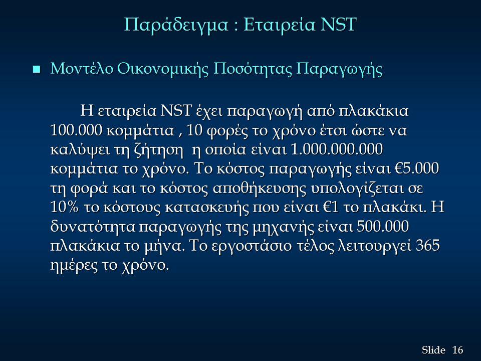16 Slide Παράδειγμα : Εταιρεία NST n Μοντέλο Οικονομικής Ποσότητας Παραγωγής Η εταιρεία NST έχει παραγωγή από πλακάκια 100.000 κομμάτια, 10 φορές το χρόνο έτσι ώστε να καλύψει τη ζήτηση η οποία είναι 1.000.000.000 κομμάτια το χρόνο.