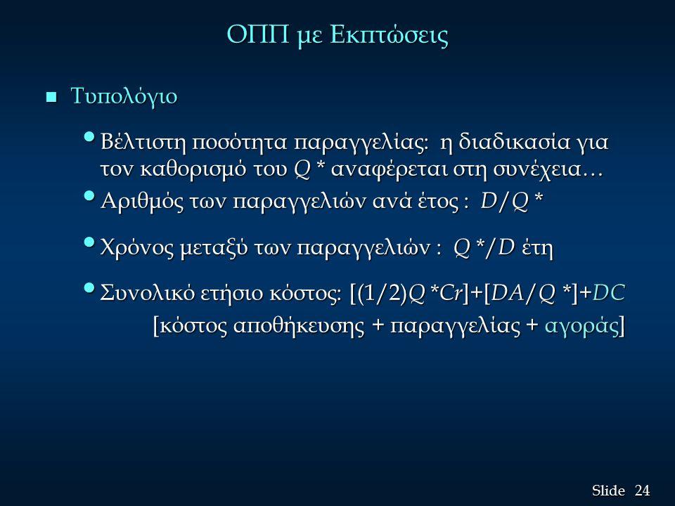 24 Slide ΟΠΠ με Εκπτώσεις n Τυπολόγιο Βέλτιστη ποσότητα παραγγελίας: η διαδικασία για τον καθορισμό του Q * αναφέρεται στη συνέχεια… Βέλτιστη ποσότητα παραγγελίας: η διαδικασία για τον καθορισμό του Q * αναφέρεται στη συνέχεια… Αριθμός των παραγγελιών ανά έτος : D / Q * Αριθμός των παραγγελιών ανά έτος : D / Q * Χρόνος μεταξύ των παραγγελιών : Q */ D έτη Χρόνος μεταξύ των παραγγελιών : Q */ D έτη Συνολικό ετήσιο κόστος: [(1/2) Q * Cr ]+[ DΑ / Q *]+ DC Συνολικό ετήσιο κόστος: [(1/2) Q * Cr ]+[ DΑ / Q *]+ DC [κόστος αποθήκευσης + παραγγελίας + αγοράς] [κόστος αποθήκευσης + παραγγελίας + αγοράς]