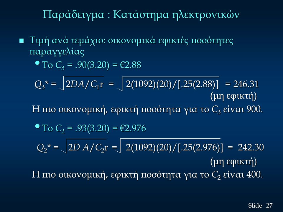27 Slide Παράδειγμα : Κατάστημα ηλεκτρονικών n Τιμή ανά τεμάχιο: οικονομικά εφικτές ποσότητες παραγγελίας Το C 3 =.90(3.20) = €2.88 Το C 3 =.90(3.20) = €2.88 Q 3 * = 2 DΑ / C 1 r = 2(1092)(20)/[.25(2.88)] = 246.31 (μη εφικτή) Q 3 * = 2 DΑ / C 1 r = 2(1092)(20)/[.25(2.88)] = 246.31 (μη εφικτή) Η πιο οικονομική, εφικτή ποσότητα για το C 3 είναι 900.