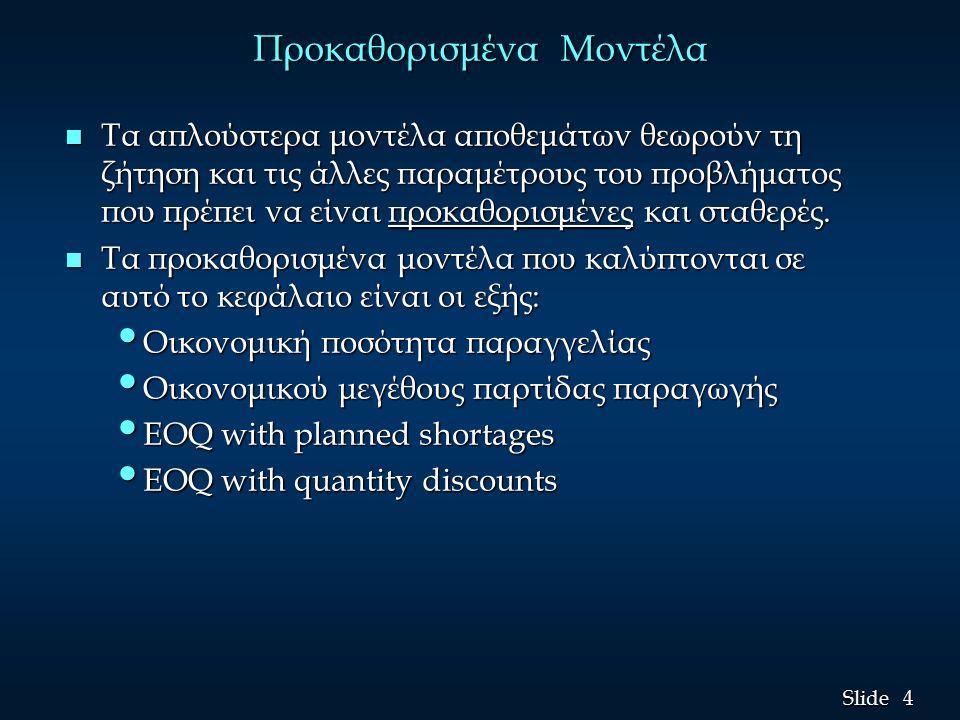 4 4 Slide Προκαθορισμένα Μοντέλα n Τα απλούστερα μοντέλα αποθεμάτων θεωρούν τη ζήτηση και τις άλλες παραμέτρους του προβλήματος που πρέπει να είναι προκαθορισμένες και σταθερές.
