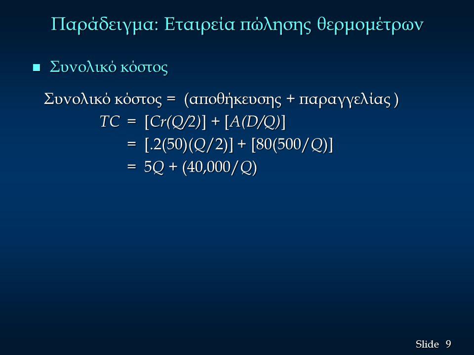 9 9 Slide Παράδειγμα: Εταιρεία πώλησης θερμομέτρων n Συνολικό κόστος Συνολικό κόστος = (αποθήκευσης + παραγγελίας ) Συνολικό κόστος = (αποθήκευσης + παραγγελίας ) TC = [ Cr(Q/2) ] + [ A(D/Q) ] TC = [ Cr(Q/2) ] + [ A(D/Q) ] = [.2(50)( Q /2)] + [80(500/ Q )] = 5 Q + (40,000/ Q )