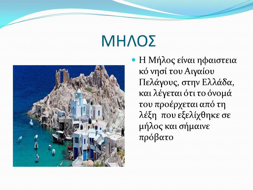 ΜΗΛΟΣ Η Μήλος είναι ηφαιστεια κό νησί του Αιγαίου Πελάγους, στην Ελλάδα, και λέγεται ότι το όνομά του προέρχεται από τη λέξη που εξελίχθηκε σε μήλος και σήμαινε πρόβατο