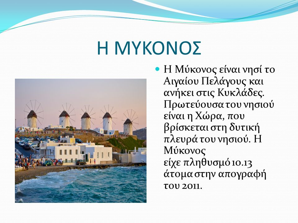 Η ΜΥΚΟΝΟΣ Η Μύκονος είναι νησί το Αιγαίου Πελάγους και ανήκει στις Κυκλάδες.