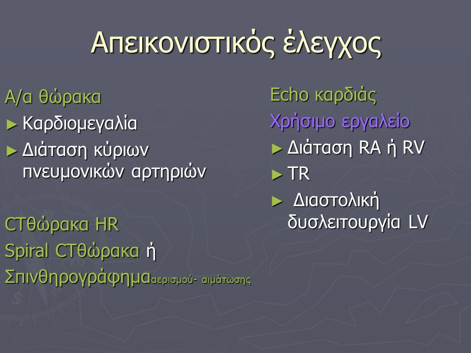 Απεικονιστικός έλεγχος Α/α θώρακα ► Καρδιομεγαλία ► Διάταση κύριων πνευμονικών αρτηριών CTθώρακα ΗR Spiral CTθώρακα ή Σπινθηρογράφημα αερισμού- αιμάτωσης Echo καρδιάς Χρήσιμο εργαλείο ► Διάταση RA ή RV ► TR ► Διαστολική δυσλειτουργία LV