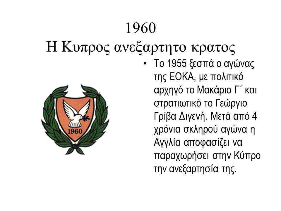 1960 Η Κυπρος ανεξαρτητο κρατος Το 1955 ξεσπά ο αγώνας της ΕΟΚΑ, με πολιτικό αρχηγό το Μακάριο Γ΄ και στρατιωτικό το Γεώργιο Γρίβα Διγενή.