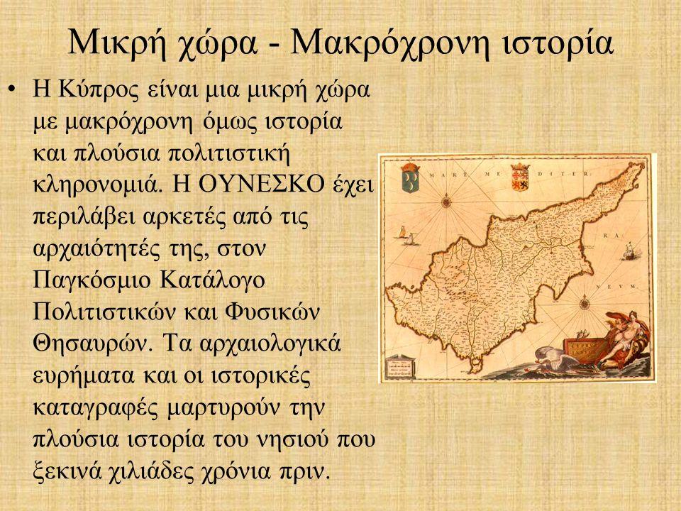 Μικρή χώρα - Μακρόχρονη ιστορία Η Κύπρος είναι μια μικρή χώρα με μακρόχρονη όμως ιστορία και πλούσια πολιτιστική κληρονομιά.