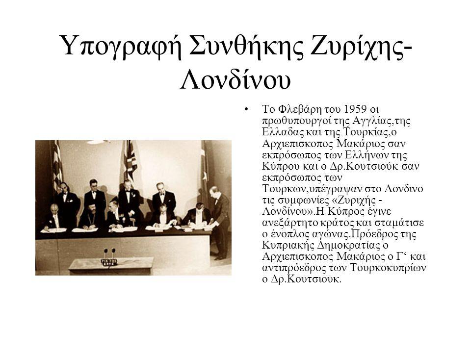 Υπογραφή Συνθήκης Ζυρίχης- Λονδίνου Το Φλεβάρη του 1959 οι πρωθυπουργοί της Αγγλίας,της Ελλαδας και της Τουρκίας,ο Αρχιεπισκοπος Μακάριος σαν εκπρόσωπος των Ελλήνων της Κύπρου και ο Δρ.Κουτσιούκ σαν εκπρόσωπος των Τουρκων,υπέγραψαν στο Λονδινο τις συμφωνίες «Ζυριχής - Λονδίνου».Η Κύπρος έγινε ανεξάρτητο κράτος και σταμάτισε ο ένοπλος αγώνας.Πρόεδρος της Κυπριακής Δημοκρατίας ο Αρχιεπισκοπος Μακάριος ο Γ' και αντιπρόεδρος των Τουρκοκυπρίων ο Δρ.Κουτσιουκ.