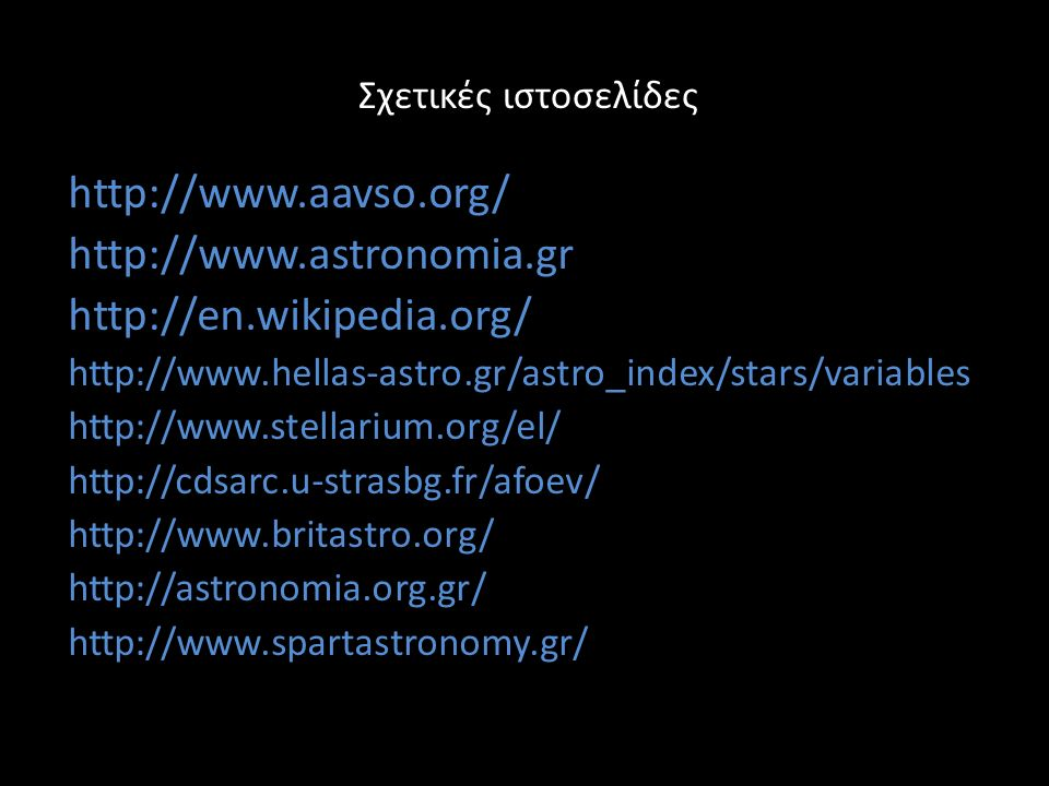 Σχετικές ιστοσελίδες http://www.aavso.org/ http://www.astronomia.gr http://en.wikipedia.org/ http://www.hellas-astro.gr/astro_index/stars/variables http://www.stellarium.org/el/ http://cdsarc.u-strasbg.fr/afoev/ http://www.britastro.org/ http://astronomia.org.gr/ http://www.spartastronomy.gr/