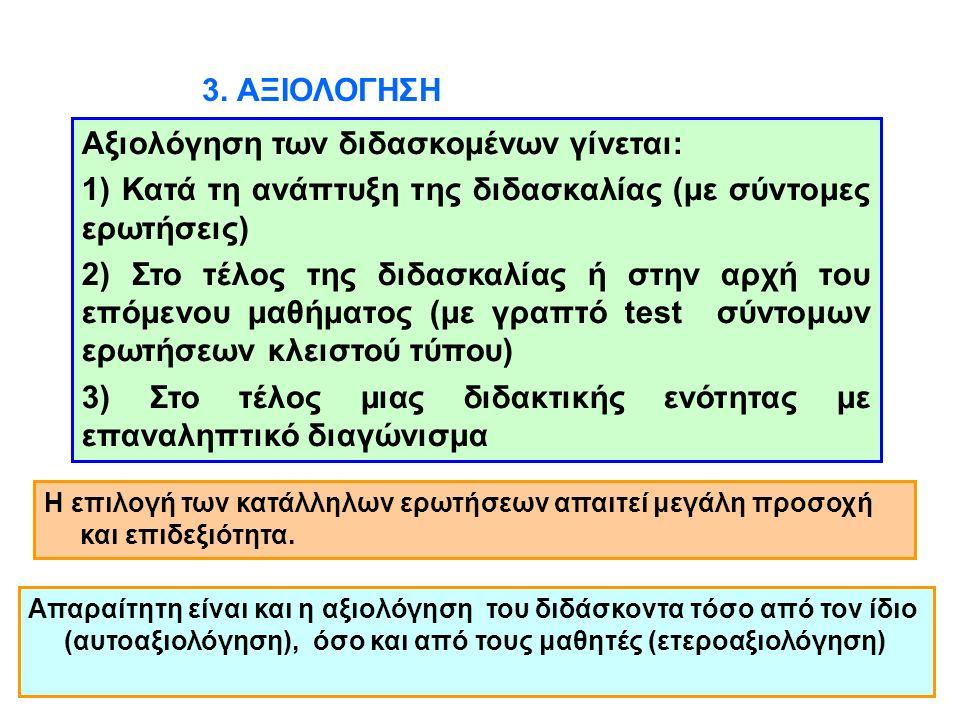3. ΑΞΙΟΛΟΓΗΣΗ Αξιολόγηση των διδασκομένων γίνεται: 1) Κατά τη ανάπτυξη της διδασκαλίας (με σύντομες ερωτήσεις) 2) Στο τέλος της διδασκαλίας ή στην αρχ
