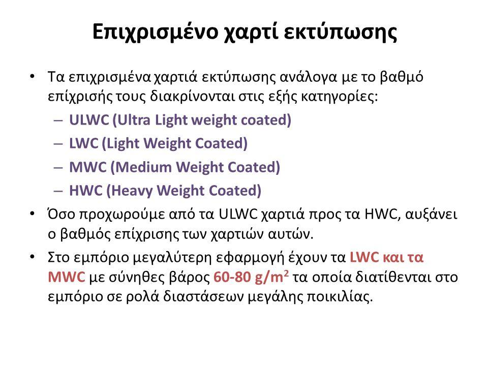 Επιχρισμένο χαρτί εκτύπωσης Τα επιχρισμένα χαρτιά εκτύπωσης ανάλογα με το βαθμό επίχρισής τους διακρίνονται στις εξής κατηγορίες: – ULWC (Ultra Light weight coated) – LWC (Light Weight Coated) – MWC (Medium Weight Coated) – HWC (Heavy Weight Coated) Όσο προχωρούμε από τα ULWC χαρτιά προς τα HWC, αυξάνει ο βαθμός επίχρισης των χαρτιών αυτών.
