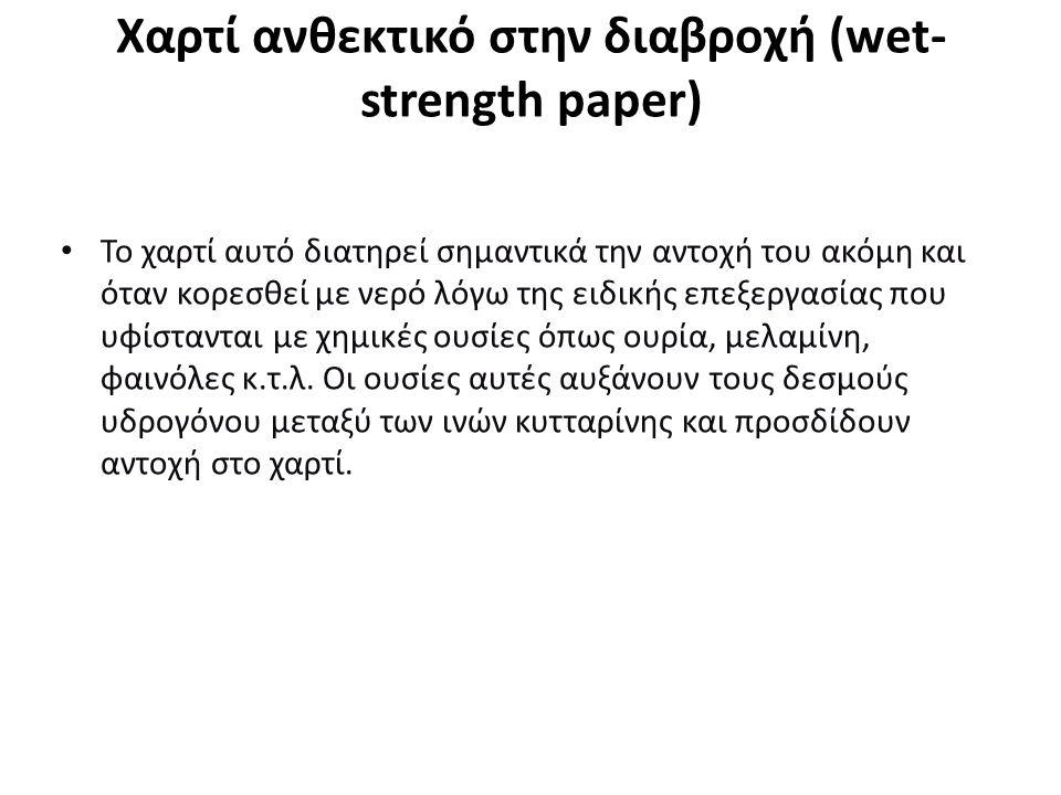 Χαρτί ανθεκτικό στην διαβροχή (wet- strength paper) Το χαρτί αυτό διατηρεί σημαντικά την αντοχή του ακόμη και όταν κορεσθεί με νερό λόγω της ειδικής επεξεργασίας που υφίστανται με χημικές ουσίες όπως ουρία, μελαμίνη, φαινόλες κ.τ.λ.