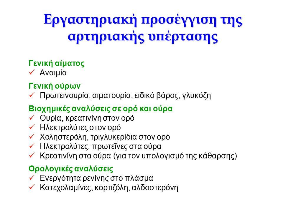Εργαστηριακή προσέγγιση της αρτηριακής υπέρτασης Γενική αίματος Αναιμία Γενική ούρων Πρωτεϊνουρία, αιματουρία, ειδικό βάρος, γλυκόζη Βιοχημικές αναλύσεις σε ορό και ούρα Ουρία, κρεατινίνη στον ορό Ηλεκτρολύτες στον ορό Χοληστερόλη, τριγλυκερίδια στον ορό Ηλεκτρολύτες, πρωτεΐνες στα ούρα Κρεατινίνη στα ούρα (για τον υπολογισμό της κάθαρσης) Ορολογικές αναλύσεις Ενεργότητα ρενίνης στο πλάσμα Κατεχολαμίνες, κορτιζόλη, αλδοστερόνη