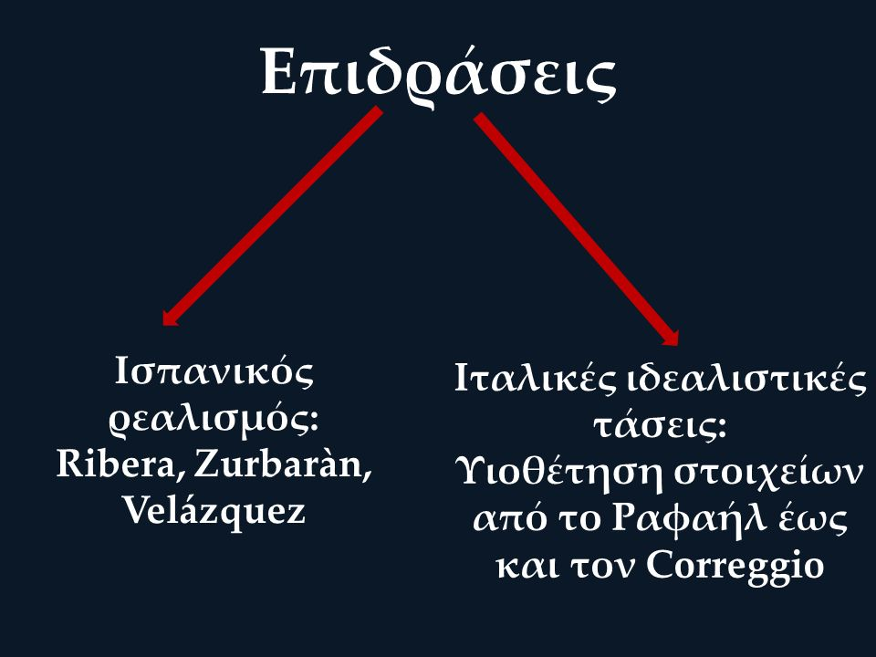 Επιδράσεις Ισπανικός ρεαλισμός: Ribera, Zurbaràn, Velázquez Ιταλικές ιδεαλιστικές τάσεις: Υιοθέτηση στοιχείων από το Ραφαήλ έως και τον Correggio