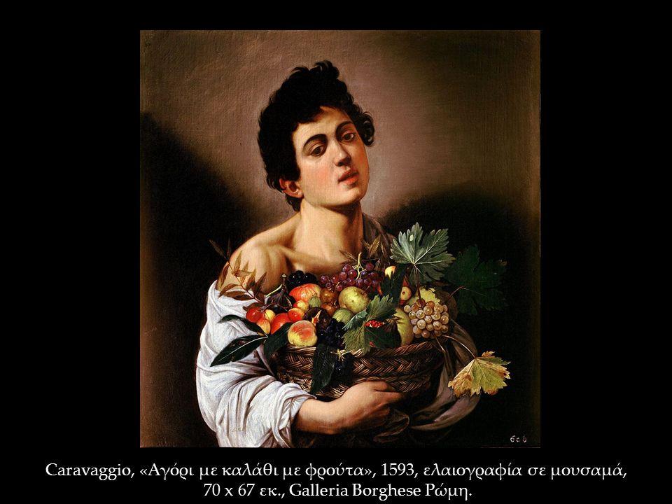 Caravaggio, «Αγόρι με καλάθι με φρούτα», 1593, ελαιογραφία σε μουσαμά, 70 x 67 εκ., Galleria Borghese Ρώμη.