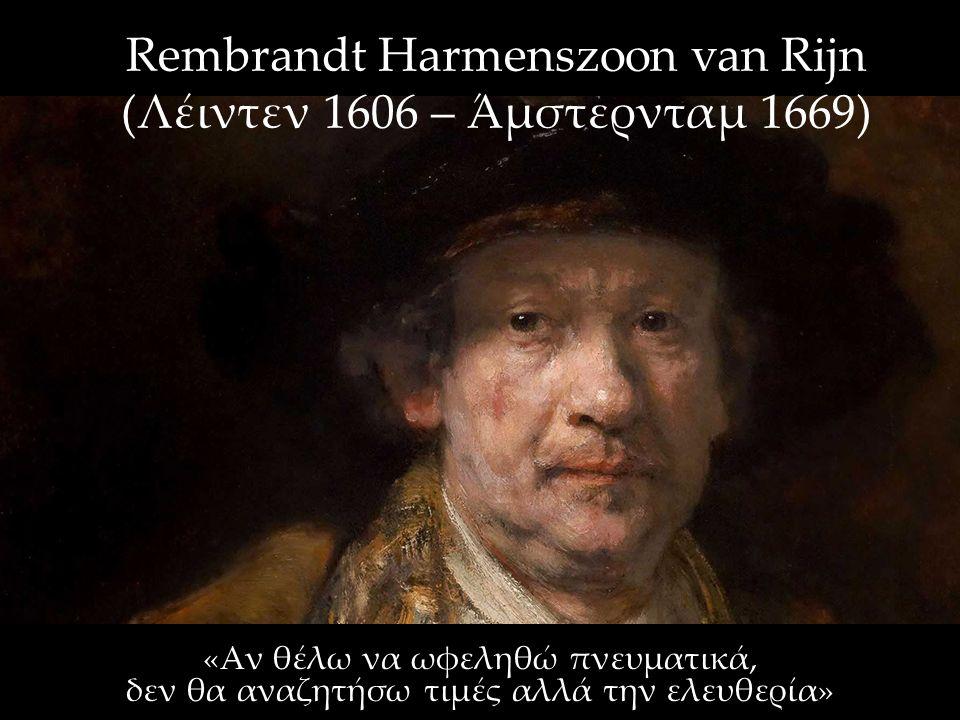 Rembrandt Harmenszoon van Rijn (Λέιντεν 1606 – Άμστερνταμ 1669) «Αν θέλω να ωφεληθώ πνευματικά, δεν θα αναζητήσω τιμές αλλά την ελευθερία»