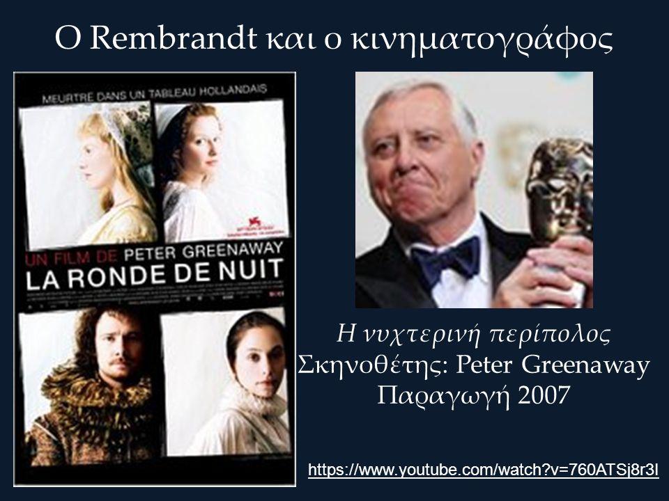 Ο Rembrandt και ο κινηματογράφος Η νυχτερινή περίπολος Σκηνοθέτης: Peter Greenaway Παραγωγή 2007 https://www.youtube.com/watch v=760ATSj8r3I