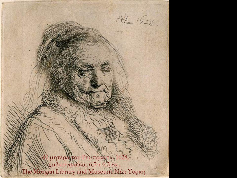 «Η μητέρα του Ρέμπραντ», 1628, χαλκογραφία, 6,5 x 6,3 εκ., The Morgan Library and Museum, Νέα Υόρκη.