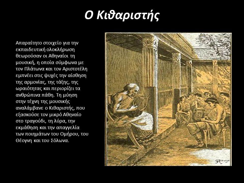 Ο Κιθαριστής Απαραίτητο στοιχείο για την εκπαιδευτική ολοκλήρωση θεωρούσαν οι Αθηναίοι τη μουσική, η οποία σύμφωνα με τον Πλάτωνα και τον Αριστοτέλη εμπνέει στις ψυχές την αίσθηση της αρμονίας, της τάξης, της ωραιότητας και περιορίζει τα ανθρώπινα πάθη.