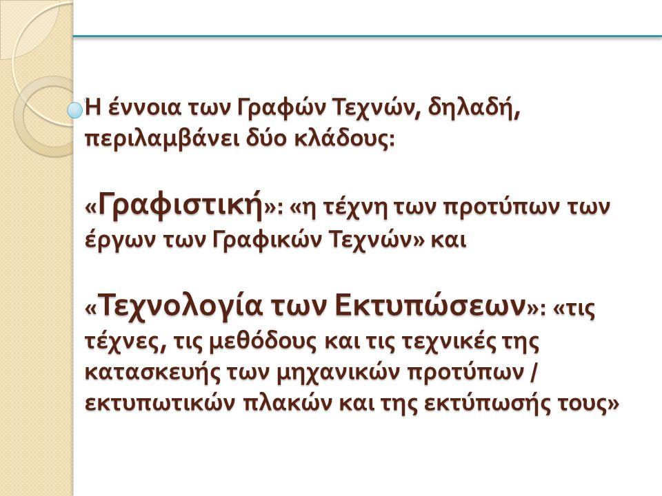 Η έννοια των Γραφών Τεχνών, δηλαδή, περιλαμβάνει δύο κλάδους : « Γραφιστική »: « η τέχνη των προτύπων των έργων των Γραφικών Τεχνών » και « Τεχνολογία των Εκτυπώσεων »: « τις τέχνες, τις μεθόδους και τις τεχνικές της κατασκευής των μηχανικών προτύπων / εκτυπωτικών πλακών και της εκτύπωσής τους »