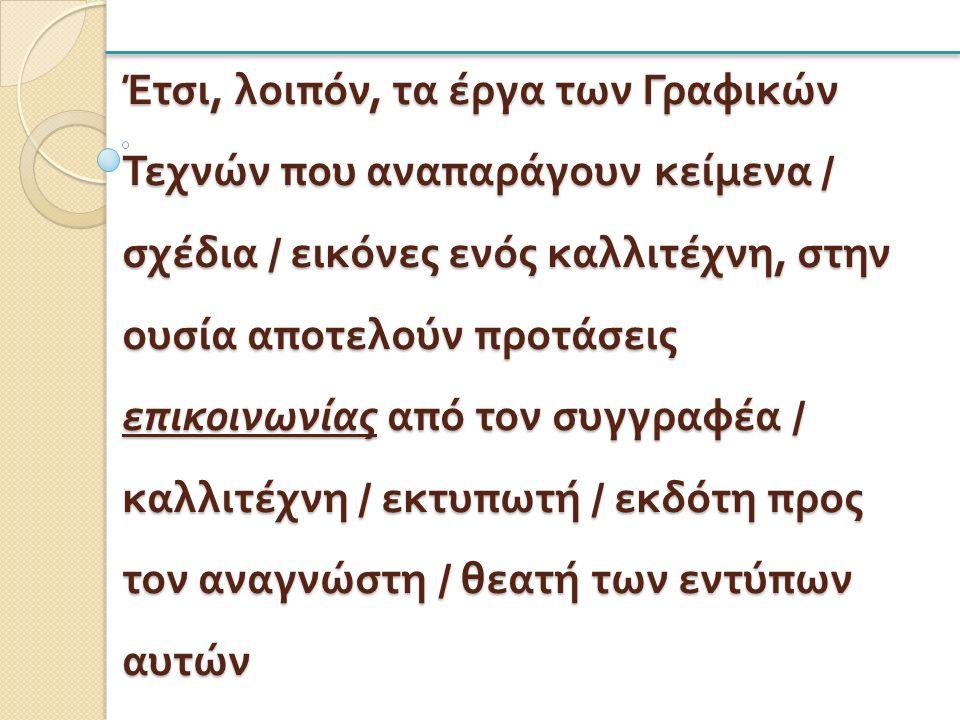 Έτσι, λοιπόν, τα έργα των Γραφικών Τεχνών που αναπαράγουν κείμενα / σχέδια / εικόνες ενός καλλιτέχνη, στην ουσία αποτελούν προτάσεις επικοινωνίας από τον συγγραφέα / καλλιτέχνη / εκτυπωτή / εκδότη προς τον αναγνώστη / θεατή των εντύπων αυτών