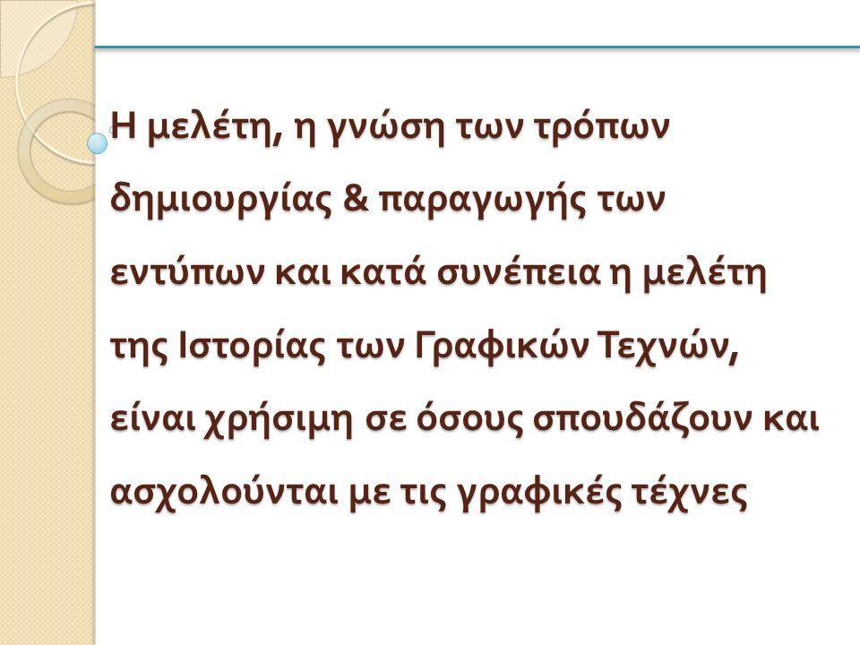 Η μελέτη, η γνώση των τρόπων δημιουργίας & παραγωγής των εντύπων και κατά συνέπεια η μελέτη της Ιστορίας των Γραφικών Τεχνών, είναι χρήσιμη σε όσους σπουδάζουν και ασχολούνται με τις γραφικές τέχνες