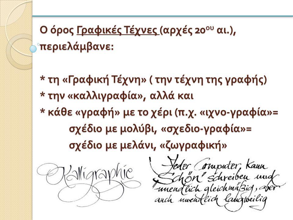 Ο όρος Γραφικές Τέχνες ( αρχές 20 ου αι.), περιελάμβανε : * τη « Γραφική Τέχνη » ( την τέχνη της γραφής ) * την « καλλιγραφία », αλλά και * κάθε « γραφή » με το χέρι ( π.
