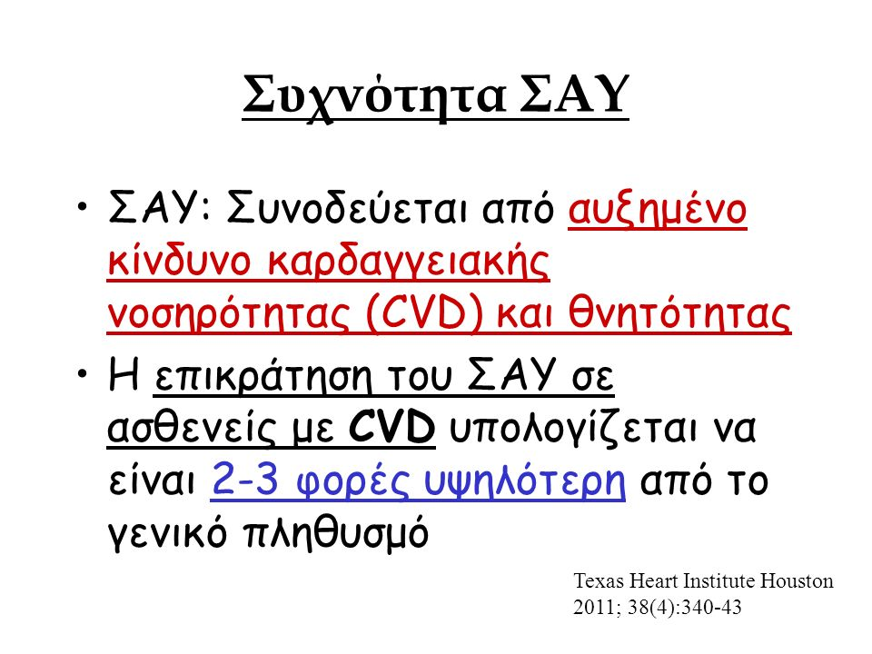 Συχνότητα ΣΑΥ ΣΑΥ: Συνοδεύεται από αυξημένο κίνδυνο καρδαγγειακής νοσηρότητας (CVD) και θνητότητας Η επικράτηση του ΣΑΥ σε ασθενείς με CVD υπολογίζεται να είναι 2-3 φορές υψηλότερη από το γενικό πληθυσμό Texas Heart Institute Houston 2011; 38(4):340-43