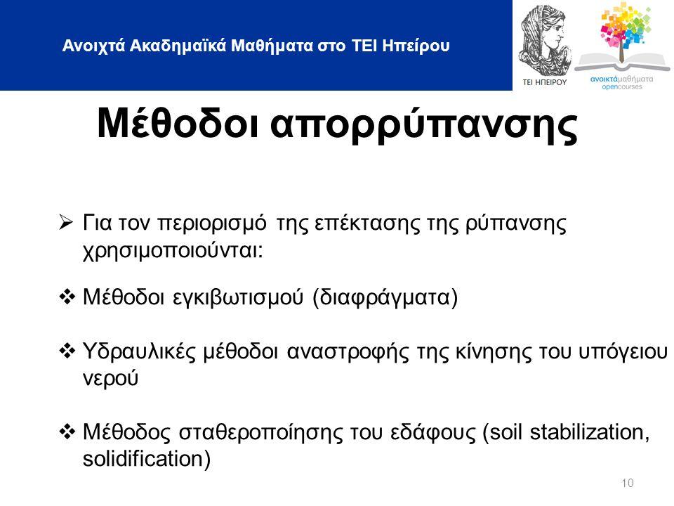 Ανοιχτά Ακαδημαϊκά Μαθήματα στο ΤΕΙ Ηπείρου 10 Μέθοδοι απορρύπανσης  Για τον περιορισμό της επέκτασης της ρύπανσης χρησιμοποιούνται:  Μέθοδοι εγκιβωτισμού (διαφράγματα)  Υδραυλικές μέθοδοι αναστροφής της κίνησης του υπόγειου νερού  Μέθοδος σταθεροποίησης του εδάφους (soil stabilization, solidification)